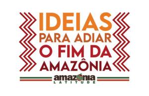 Ideias para adiar o fim da Amazônia: conte a sua